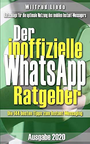 Der inoffizielle WhatsApp Ratgeber: Die 144 besten Tipps zum Instant Messaging