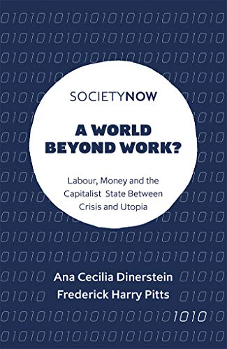 A World Beyond Work?: Labour, Money and the Capitalist State Between Crisis and Utopia (Societynow)