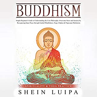 Buddhism     Simple Beginner's Guide to Understanding the Core Philosophy. Overcome Stress and Anxiety by Recognizing Inner Peace Through Guided Mindfulness, Yoga, Chakras & Vipassana Meditation              By:                                                                                                                                 Shein Luipa,                                                                                        Worth                               Narrated by:                                                                                                                                 Charity May                      Length: 3 hrs     13 ratings     Overall 4.8