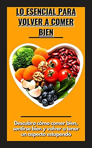 Lo esencial para volver a comer bien: Descubra cómo comer bien, sentirse bien y...