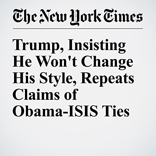 Trump, Insisting He Won't Change His Style, Repeats Claims of Obama-ISIS Ties cover art