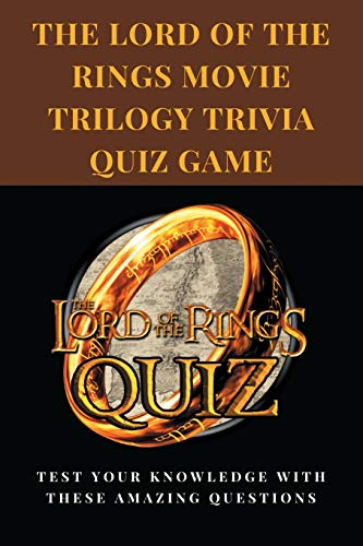 The Lord Of The Rings Movie Trilogy Trivia Quiz Game: Test Your Knowledge With These Amazing Questions: Lord Of The Rings Character Trivia