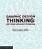 Graphic Design Thinking: Beyond Brainstorming (Renowned Designer Ellen Lupton Provides New Techniques for...