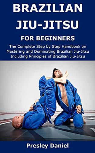 BRAZILIAN JIU-JITSU FOR BEGINNERS: The Complete Step by Step Handbook on Mastering and Dominating Brazilian Jiu-Jitsu Including Principles of Brazilian Jiu-Jitsu (English Edition)