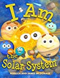I Am the Solar System: A book about space for kids, from the sun, through the planets, to the heliosphere and into interstellar space, helping ... children learn all about the solar system