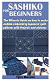 SASHIKO FOR BEGINNERS: The Ultimate Guide on how to make sashiko embroidery Japanese quilt patterns with Projects and pictures