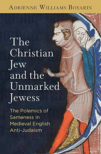 The Christian Jew and the Unmarked Jewess: The Polemics of Sameness in Medieval English Anti-Judaism (The Middle Ages Series) (English Edition)