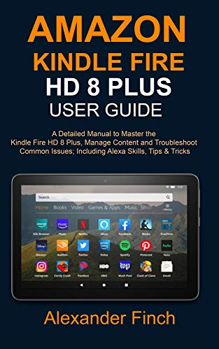 AMAZON KINDLE FIRE HD 8 Plus USER GUIDE: A Detailed Manual to Master the Kindle Fire HD 8 Plus, Manage Content and Troubleshoot Common Issues; Including Alexa Skills, Tips & Tricks