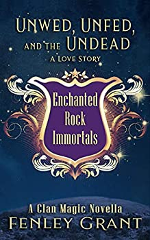Unwed Unfed and the Undead  A Love Story  An Enchanted Rock Immortals Novella