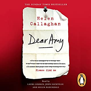 Dear Amy                   By:                                                                                                                                 Helen Callaghan                               Narrated by:                                                                                                                                 Helen Baxendale,                                                                                        John Sackville,                                                                                        Laura Aikman                      Length: 10 hrs and 3 mins     398 ratings     Overall 4.4