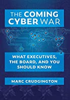 The Coming Cyber War: What Executives, the Board, and You Should Know