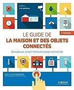 Le guide de la maison et des objets connectés - Domotique, smart home et maison connectée de Cédric Locqueneux