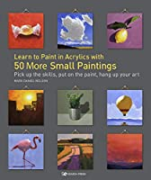 Learn to Paint in Acrylics with 50 More Small Paintings: Pick Up the Skills, Put on the Paint, Hang Up Your Art