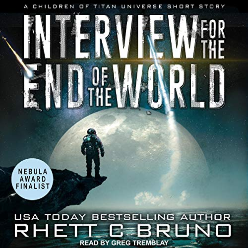 Interview for the End of the World     A Children of Titan Universe Short Story              By:                                                                                                                                 Rhett C. Bruno                               Narrated by:                                                                                                                                 Greg Tremblay                      Length: 50 mins     18 ratings     Overall 4.8