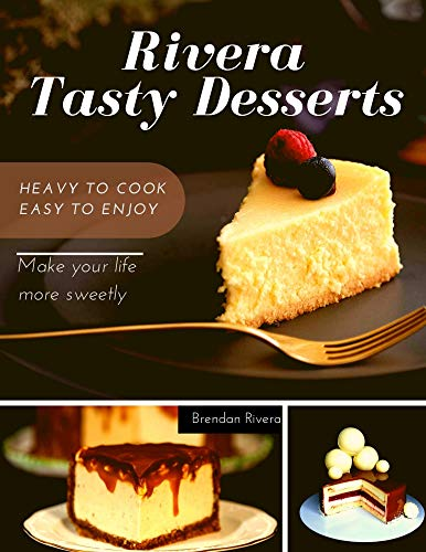 Rivera Tasty Desserts : Chocolate, Cookie, Candy, Pie, Tortes, Pasties. Make your life sweeter: A perfect way to add sweets in your life (English Edition)