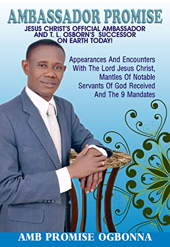 Ambassador Promise: Jesus Christ's Official Ambassador & T. L. Osborn's Successor on Earth Today!: Appearances and Encounters with The Lord Jesus Christ & Mantles of Notable Servants of God Received