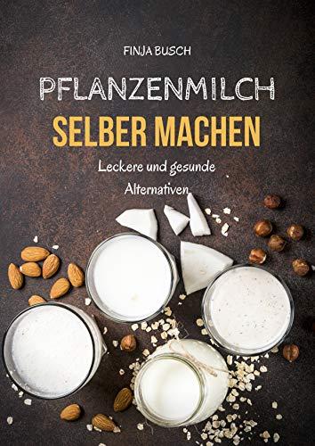 Pflanzenmilch selber machen: Leckere und gesunde Alternativen