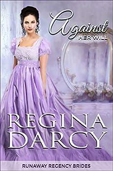 Against her will (Runaway Regency Brides Book 1) by [Regina Darcy]