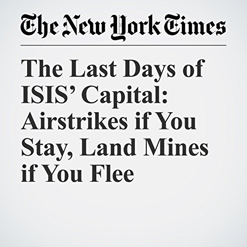 The Last Days of ISIS' Capital: Airstrikes if You Stay, Land Mines if You Flee copertina