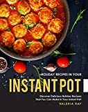 Holiday Recipes in Your Instant Pot: Discover Delicious Holiday Recipes That You Can Make in Your...