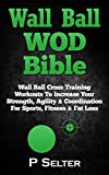 Wall Ball WOD Bible: Wall Ball Cross Training Workouts To Increase Your Strength, Agility & Coordination For Sports, Fitness & Fat Loss (Bodyweight Training, ... Home Workout, Gymnastics) (English Edition)