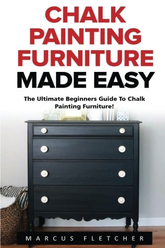 Chalk Painting Furniture Made Easy: The Ultimate Beginners Guide To Chalk Painting Furniture!