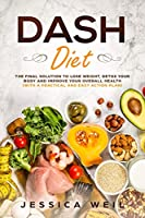 Dash Diet: The Final Solution to Detox Your Body, Lose Weight, And Improve Your Overall Health (With an Easy and Practical Action Plan)