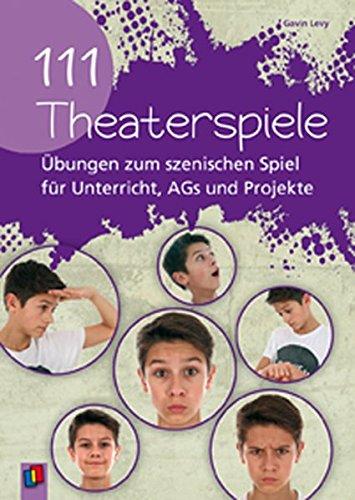 111 Theaterspiele: Übungen zum szenischen Spiel für Unterricht, AGs und Projekte
