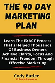 The 90 Day Marketing Plan: Create A Plan To Get More Customers, Make More Sales And Automate Your Marketing