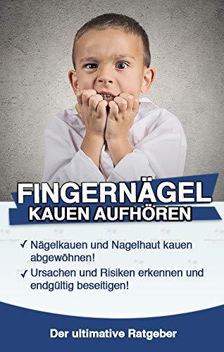 Fingernägel kauen aufhören: Nägelkauen und Nagelhaut kauen abgewöhnen: Ursachen und Risiken erkennen und endgültig das Fingernägel kauen abgewöhnen!