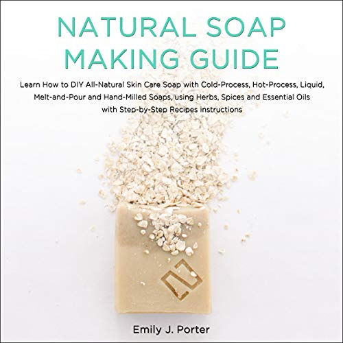 Natural Soap Making Guide: Learn How to DIY All-Natural Skin Care Soap with Cold-Process, Hot-Process and Hand-Milled Soaps, Using Herbs, Spices and Essential Oils - Step-by-Step Recipes Instructions