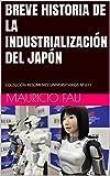 BREVE HISTORIA DE LA INDUSTRIALIZACIÓN DEL JAPÓN: COLECCIÓN RESÚMENES UNIVERSITARIOS Nº 611