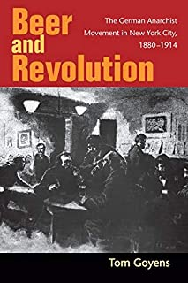 Beer and Revolution: The German Anarchist Movement in New York City, 1880-1914