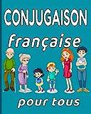 Conjugaison française pour tous: Révisez Facilement la Conjugaison / Tous Modes / Tous Temps / Tous Groupes de Verbes