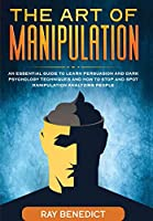 The Art of Manipulation: An Essential Guide to Learn Persuasion and Dark Psychology Techniques and How to Stop and Spot Manipulation Analyzing People