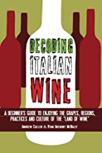 Decoding Italian Wine: A Beginner's Guide to Enjoying the Grapes, Regions, Practices and Culture of the