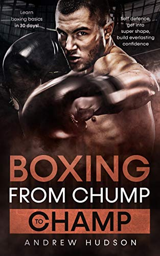 Boxing - from Chump to Champ: Learn Boxing Basics in 30 Days! Self Defense, Get Into Super Shape, Build Everlasting Confidence.