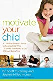 Motivate Your Child: A Christian Parent s Guide to Raising Kids Who Do What They Need to Do Without Being Told