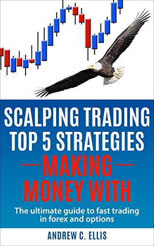 Scalping Trading Top 5 Strategies:  Making Money With: The Ultimate Guide to Fast Trading in Forex and Options (English Edition)