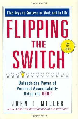 Flipping the Switch: Unleashing the Power of Personal Accountability Using the QBQ! by John Miller (1-Jan-2006) Hardcover