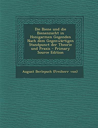 Die Biene Und Die Bienenzucht in Honigarmen Gegenden Nach Dem Gegenwartigen Standpunct Der Theorie Und Praxis
