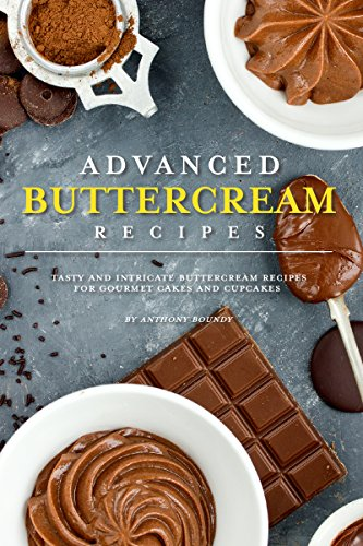 Advanced Buttercream Recipes: Tasty and Intricate Buttercream Recipes for Gourmet Cakes and Cupcakes by [Anthony Boundy]
