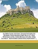 In Welchem Locale Stand Luther Zu Worms Vor Kaiser Und Reich?: Zur Widerlegung Und Beleuchtung Der Schrift 'rathhaus Oder Bischofshof?'...