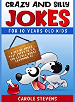 Crazy and Silly Jokes for 10 years old kids: a set of jokes that every 10 y.o. kid should burst laughing at