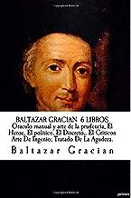 BALTAZAR GRACIAN  6 LIBROS  Oraculo manual y arte de la prudencia, El Heroe, El politico, El Discreto,. El Criticon Arte De Ingenio; Tratado De La Agudeza. (Spanish Edition)
