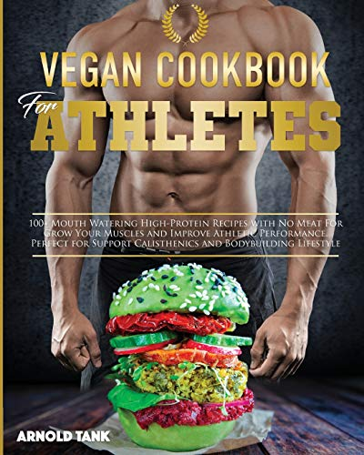 Vegan Cookbook for Athletes: 100+ Mouth Watering High Protein Recipes with No Meat for Grow Your Muscles and Improve Athletic performance. Perfect for ... and Bodybuilding Lifestyle (Healthy Living)