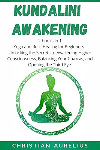 Kundalini Awakening: 2 books in 1: Yoga and Reiki Healing for Beginners. Unlocking the Secrets to Awakening Higher Consciousness, Balancing Your Chakras, and Opening the Third Eye. (English Edition)