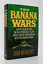 The Banana Wars: A History of United States Military Intervention in Latin America from the Spanish-American War to the Invasion of Panama