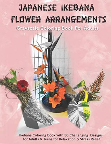 Japanese Ikebana Flower Arrangements: Grayscale Coloring Book For Adults: Grayscale Coloring Book with 30 Challenging Designs for Adults & Teens for Relaxation & Stress Relief