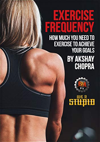 Exercise Frequency: How much you need to Exercise to Achieve your Goals (WE R STUPID Book 11)